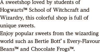 A sweetshop loved by students of Hogwarts™ School of Witchcraft and Wizardry, this colorful shop is full of unique sweets. Enjoy popular sweets from the wizarding world such as Bertie Bott's Every-Flavour Beans™ and Chocolate Frogs™.