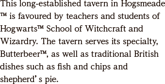 This long-established tavern in Hogsmeade™ is favoured by teachers and students of Hogwarts™ School of Witchcraft and Wizardry. The tavern serves its specialty, Butterbeer™, as well as traditional British dishes such as fish and chips and shepherd's pie.