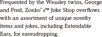 Frequented by the Weasley twins, George and Fred, Zonko's™ Joke Shop overflows with an assortment of unique novelty items and jokes, including Extendable Ears, for eavesdropping.