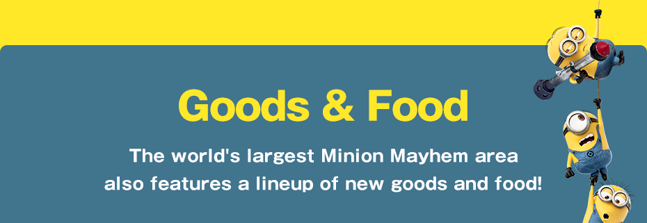 NEW! Goods & Food The world's largest Minion Mayhem area also features a lineup of new goods and food!